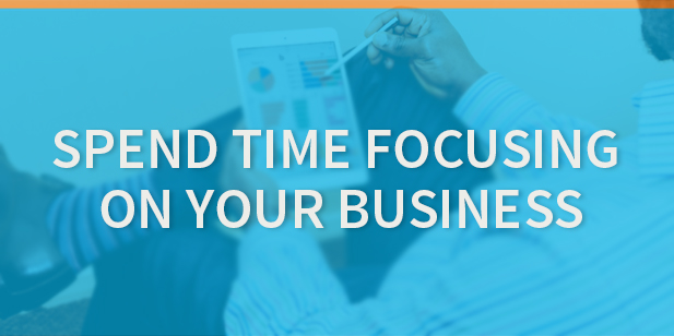 Get The Best Return on Investment by Spending Time Focusing on Your Business